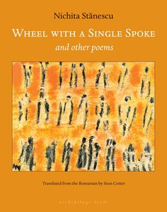 Wheel With a Single Spoke and Other Poems by Nichita Stănescu, translated from the Romanian by Sean Cotter