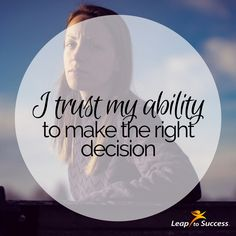 Empowering Affirmations//Leap to Success, Carlsbad, CA. I trust my ability to make the right decision.