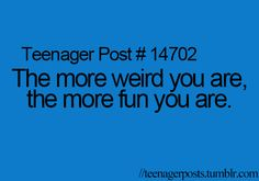 the weirder you are, the more fun you are. that is 100% true.
