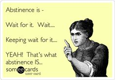 Abstinence is - Wait for it. Wait.... Keeping wait for it.... YEAH! That's what abstinence IS...