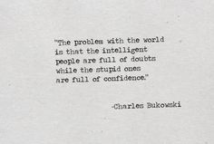 """The problem with the world is that the intelligent people are full of doubts while the stupid ones are full of confidence."""