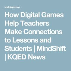 How Digital Games Help Teachers Make Connections to Lessons and Students | MindShift | KQED News
