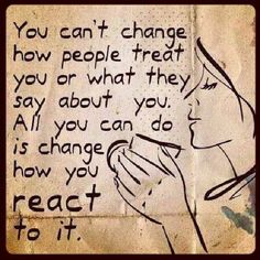 You can't change how people treat you.....