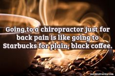 Going to a chiropractor just for back pain is like going to Starbucks for plain, black coffee.