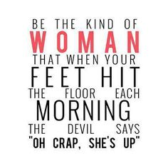 """Be the kind of woman that when your feet hit the floor each morning the devil says """"Oh Crap, she's up"""".  That's right Devil...can't take my joy away from me!!!  My new saying from now :)"""