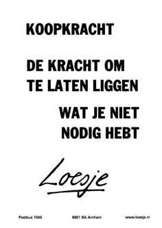 Loesje over koopkracht Purchasing power - the power (strength) to not buy things you don't need Words Quotes, Me Quotes, Funny Quotes, Sayings, Humor Quotes, Wisdom Quotes, Dutch Quotes, One Liner, More Than Words