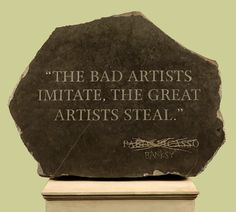 """The bad artists imitate, the great artists steal.""  Pabl..Banksy"