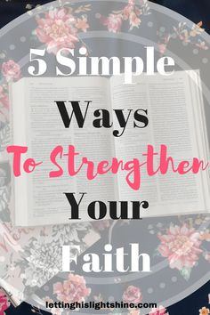 5 SIMPLE WAYS TO STRENGTHEN YOUR FAITH: Strengthen your faith! Check out this post for 5 simple ways to strengthen your Faith today! #streghtenyourfaith #faith #5simplewaystostregthenyourfaith #God #Christianliving #Godfirst #lettinghislightshine