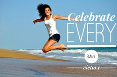 Celebrate EVERY small victory.