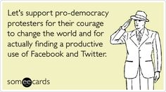 Let's support pro-democracy protesters for their courage to change the world and for actually finding a productive use of Facebook and Twitter.