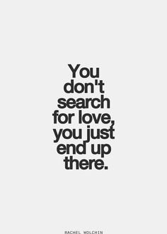 You don't search for love, you just end up there.