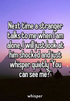 """Next time a stranger talks to me when I am alone, I will just look at him shocked and just whisper quietly """"You can see me?"""" - Next time a stranger talks to me when I am alone, I will just look at him shocked and just whisper - Stupid Funny Memes, Funny Relatable Memes, Funny Posts, Hilarious, True Quotes, Funny Quotes, Whisper Quotes, Whisper Confessions, Cute Stories"""