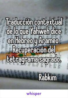 Traducción contextual de lo que Yahweh dice en Hebreo y Arameo. Recuperación del tetragrama sagrado.                      Rabkim