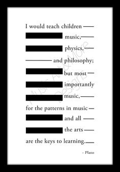 Famous quote from Plato: I would teach children music, physics, and philosophy; but most importantly music for in the patterns of music and all the arts are the keys of learning. Great gift for a music teacher or to display in your own home. SIZE: 8 x 12 (If you would prefer print