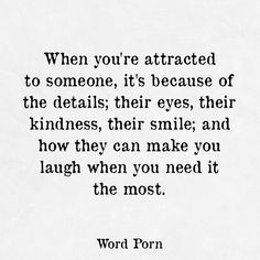 When you're attracted to someone, it's because of the details; their eyes, their kindness, their smile; and how they can make you laugh when you need it the most - word porn