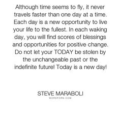 """Steve Maraboli - """"Although time seems to fly, it never travels faster than one day at a time. Each..."""". life, inspirational, success, action, motivational, gratitude, blessings, seize-the-day, living-now"""
