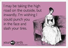Be lucky I'm taking the high road... lol, but I wouldn't slash tires , it would be someones face.