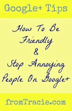 How To Be Friendly And Stop Annoying People On Google+ - From Tracie #socialmedia #google #google+