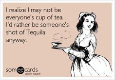 I realize I may not be everyone's cup of tea. I'd rather be someone's shot of Tequila anyway.