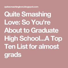 Quite Smashing Love: So You're About to Graduate High School...A Top Ten List for almost grads