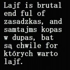 Lajf is brutal ale są chwile for których warto lajf. Real Quotes, True Quotes, Funny Quotes, Polish Memes, Weekend Humor, Funny Mems, More Than Words, Wtf Funny, Man Humor