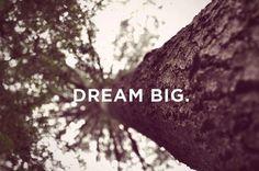 .big dreams.