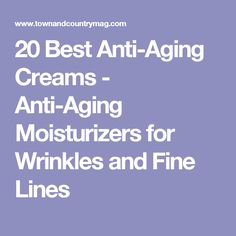 20 Best Anti-Aging Creams - Anti-Aging Moisturizers for Wrinkles and Fine Lines
