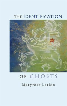 POETRY: The Identification of Ghosts by Maryrose Larkin (Chax Press)