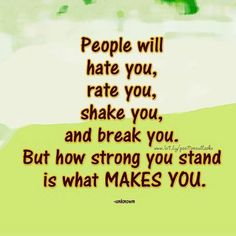 People will hate you, rate you, shake you, and break you. But how strong you stand is what makes you.