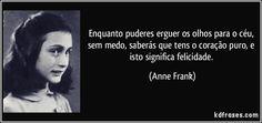 Enquanto puderes erguer os olhos para o céu, sem medo, saberás que tens o coração puro, e isto significa felicidade. (Anne Frank)