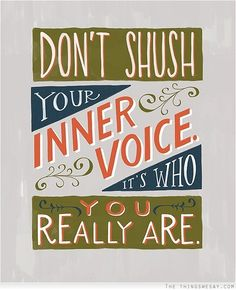 Listen....Don't shush your inner voice it's who you really are