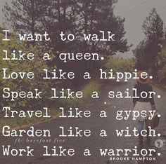 I want to walk like a queen. Love like a hippie. Speak like a (*insert something classy here*). Travel like gypsy. Garden like a witch. Walk like a warrior. Great Quotes, Quotes To Live By, Me Quotes, Motivational Quotes, Inspirational Quotes, Famous Quotes, Witch Quotes, Magic Quotes, Hurt Quotes