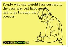 People who say weight loss surgery is the easy way out have never had to go through the process.
