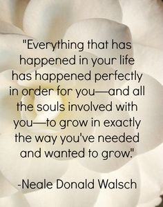 Everything that has happened in your life has happened perfectly in order for you - to grow in exactly that way you've needed and wanted to grow. ~Neale Donald Walsch~