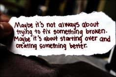 Maybe it's not always about trying to fix something broken. Maybe it's about starting over and creating something better