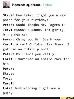 Steve: Hey Peter, I got you a new phone for your birthday! Peter: Woah! Thanks Mr. Rogers I- Tony: Pssssh a phone? I'm giving him a new car Peter: Oh my god Mr. Stark you- Carol: A car? Child's play Stark. I got him an entire planet Peter: Ms. Carol you really- Steve: Tony: Carol: Loki: Just kidding I got you a PUPPY - )