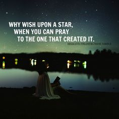 Why wish upon a star when you can pray to the one that created it.