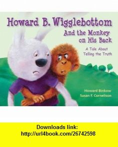 Howard B. Wigglebottom and the Monkey on His Back A Tale About Telling the Truth (9780982616529) Howard Binkow, Susan F. Cornelison , ISBN-10: 098261652X  , ISBN-13: 978-0982616529 ,  , tutorials , pdf , ebook , torrent , downloads , rapidshare , filesonic , hotfile , megaupload , fileserve