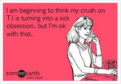Funny Confession Ecard: I am beginning to think my crush on T.I is turning into a sick obsession.. but I'm ok with that..