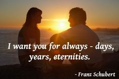 "romantic quotes for lovers | want you for always - days, years, eternities."" - Franz Schubert"