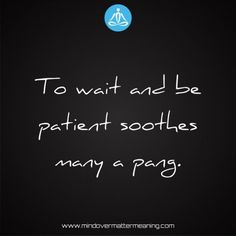 Life quotes - To-wait-and-be-patient-soothes-many-a-pang. Mind Over Matter Meaning, Life Proverbs, Consciousness, Life Quotes, Mindfulness, Life Sayings, Quotes About Life, Knowledge, Quote Life
