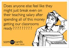 Funny Encouragement Ecard: Does anyone else feel like they might just break even on their teaching salary after spending all of this money getting our classrooms ready ? ? ? ? ? ? ? ? ?