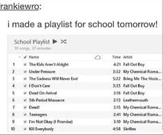 *Makes a playlist with all these songs* MOM IM READY FOR SCHOOL TOMORROW, but hunny its 6:00 pm, I dont care im ready, what do you mean, oh you will realize when I come back and my sleves are all bloody, bu-, deal with it