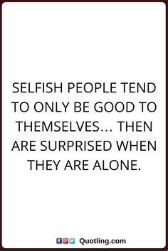 selfish quotes Selfish people tend to only be good to themselves… then are surprised when they are alone. Negative People Quotes, Selfish Quotes, Selfish People, Fabulous Quotes, Care Quotes, Care About You, Lessons Learned, Favorite Quotes, Good Things