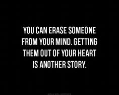 You can erase some from your mind. Getting them out of your heart is another story