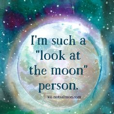 """I'm such a """"look at the moon"""" person.."""