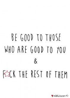 Yes. Im good to those who are good to me. And fuck the rest of them ✌