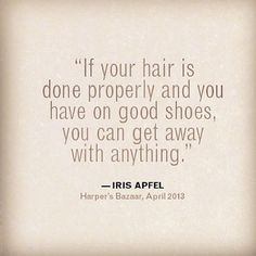 """If your hair is done properly and you have on good shoes, you can get away with anything."" - Iris Apfel #quote #life"