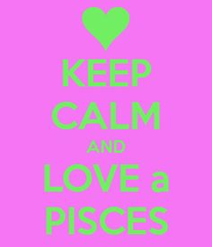 KEEP CALM AND LOVE a PISCES...well THIS PISCES! <3