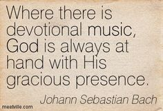 Where there is devotional music, God is always at hand with His gracious presence. Johann Sebastian Bach